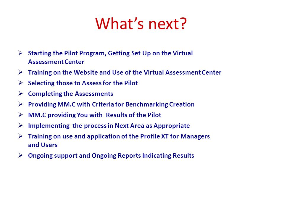  Starting the Pilot Program, Getting Set Up on the Virtual Assessment Center  Training on the Website and Use of the Virtual Assessment Center  Selecting those to Assess for the Pilot  Completing the Assessments  Providing MM.C with Criteria for Benchmarking Creation  MM.C providing You with Results of the Pilot  Implementing the process in Next Area as Appropriate  Training on use and application of the Profile XT for Managers and Users  Ongoing support and Ongoing Reports Indicating Results What's next?