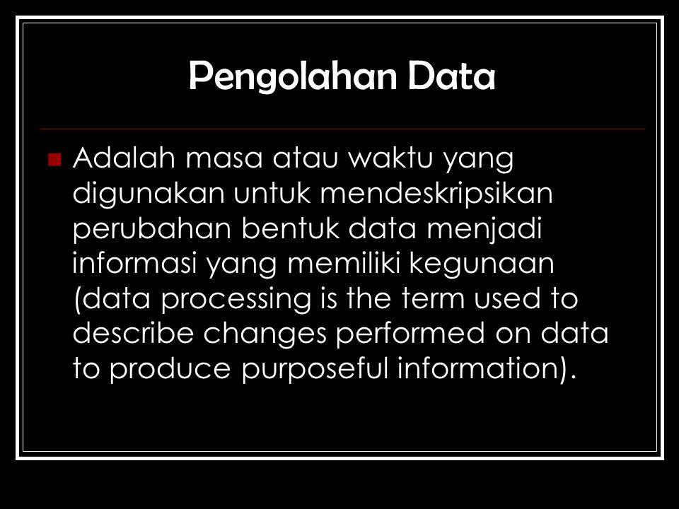 Adalah masa atau waktu yang digunakan untuk mendeskripsikan perubahan bentuk data menjadi informasi yang memiliki kegunaan (data processing is the term used to describe changes performed on data to produce purposeful information).