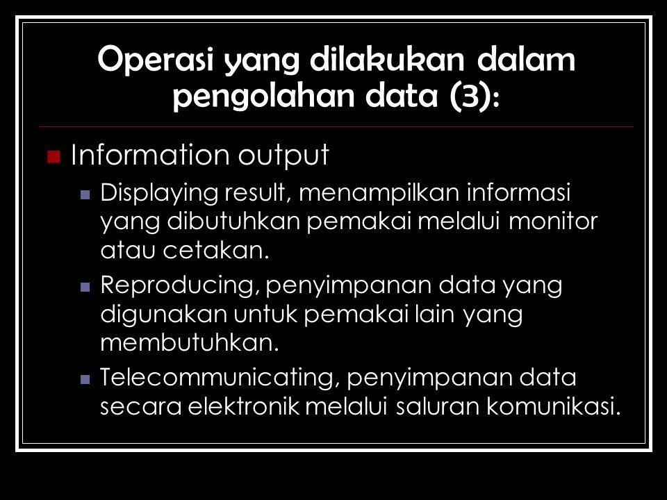 Operasi yang dilakukan dalam pengolahan data (3): Information output Displaying result, menampilkan informasi yang dibutuhkan pemakai melalui monitor atau cetakan.