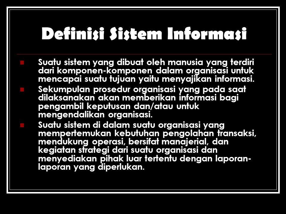 Definisi Sistem Informasi Suatu sistem yang dibuat oleh manusia yang terdiri dari komponen-komponen dalam organisasi untuk mencapai suatu tujuan yaitu menyajikan informasi.