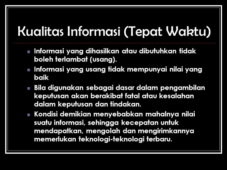 Kualitas Informasi (Tepat Waktu) Informasi yang dihasilkan atau dibutuhkan tidak boleh terlambat (usang).