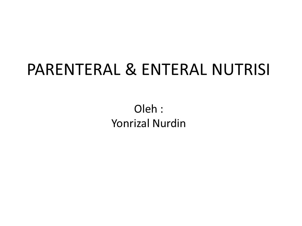 PARENTERAL & ENTERAL NUTRISI Oleh : Yonrizal Nurdin