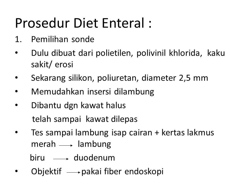 Prosedur Diet Enteral : 1.Pemilihan sonde Dulu dibuat dari polietilen, polivinil khlorida, kaku sakit/ erosi Sekarang silikon, poliuretan, diameter 2,
