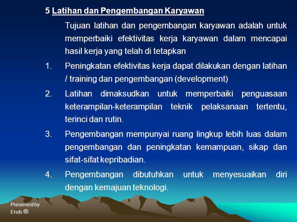 Presented by Ends ® 5 Latihan dan Pengembangan Karyawan Tujuan latihan dan pengembangan karyawan adalah untuk memperbaiki efektivitas kerja karyawan d
