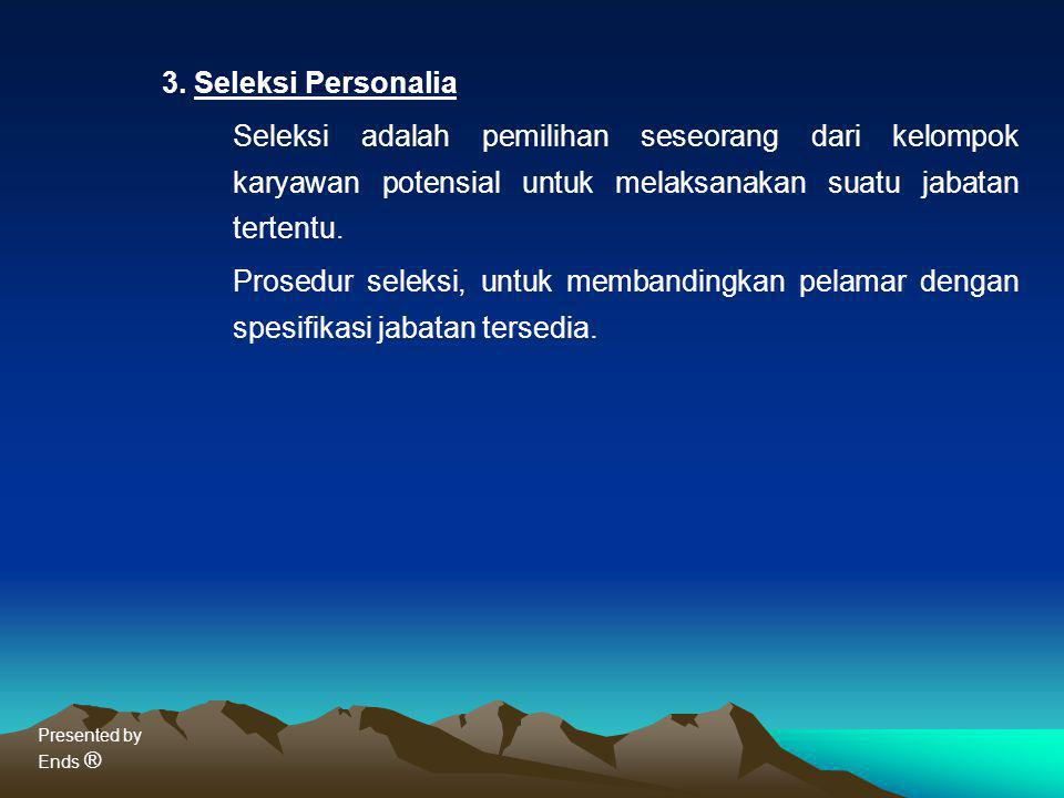 Presented by Ends ® 3. Seleksi Personalia Seleksi adalah pemilihan seseorang dari kelompok karyawan potensial untuk melaksanakan suatu jabatan tertent