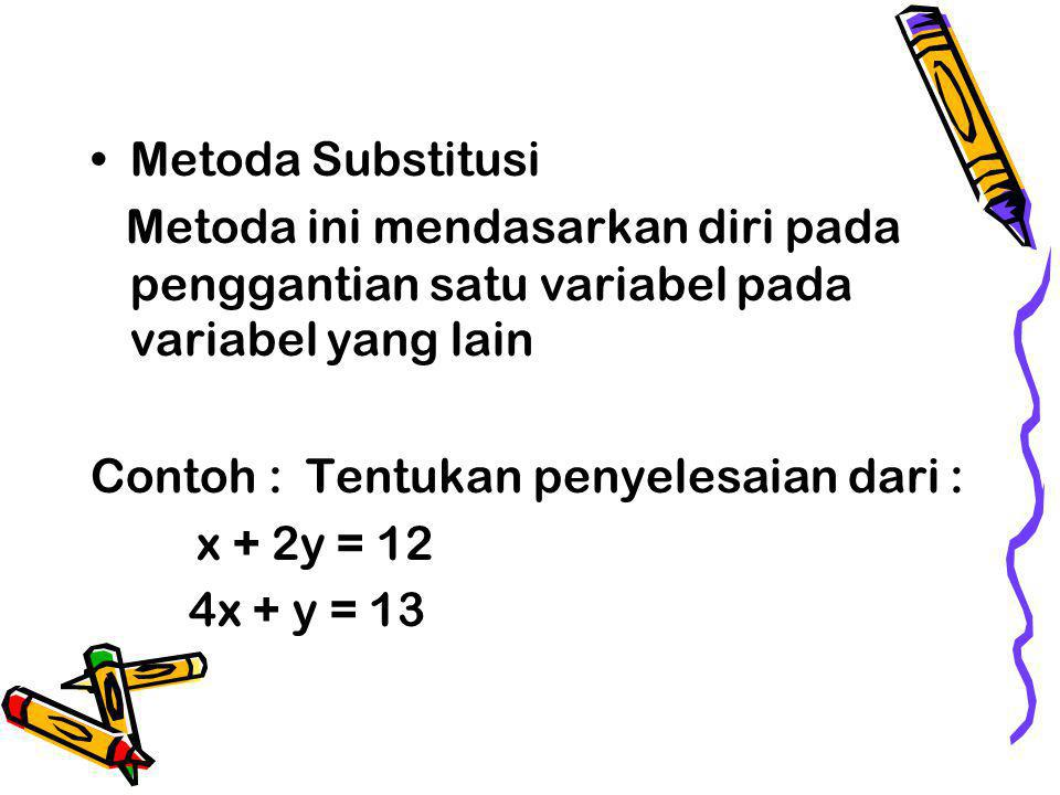 Metoda Substitusi Metoda ini mendasarkan diri pada penggantian satu variabel pada variabel yang lain Contoh : Tentukan penyelesaian dari : x + 2y = 12 4x + y = 13