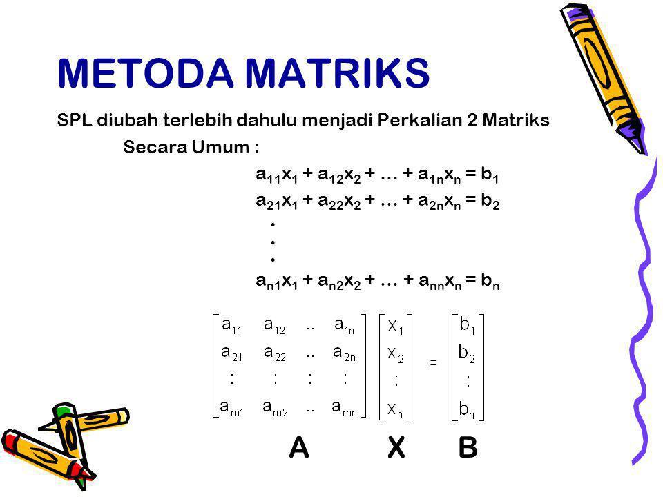 METODA MATRIKS SPL diubah terlebih dahulu menjadi Perkalian 2 Matriks Secara Umum : a 11 x 1 + a 12 x 2 + … + a 1n x n = b 1 a 21 x 1 + a 22 x 2 + … + a 2n x n = b 2 a n1 x 1 + a n2 x 2 + … + a nn x n = b n = AXB