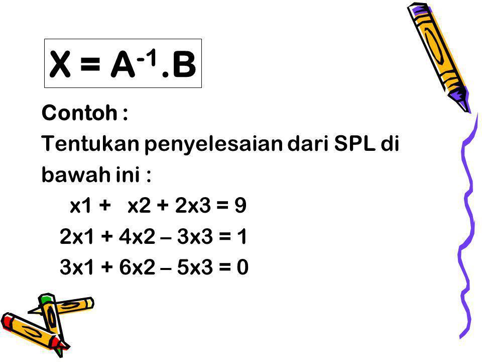Contoh : Tentukan penyelesaian dari SPL di bawah ini : x1 + x2 + 2x3 = 9 2x1 + 4x2 – 3x3 = 1 3x1 + 6x2 – 5x3 = 0 X = A -1.B