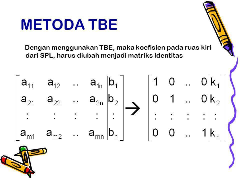 METODA TBE Dengan menggunakan TBE, maka koefisien pada ruas kiri dari SPL, harus diubah menjadi matriks Identitas 