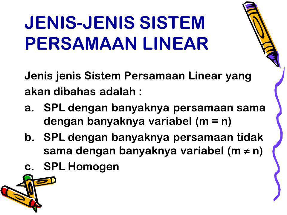 JENIS-JENIS SISTEM PERSAMAAN LINEAR Jenis jenis Sistem Persamaan Linear yang akan dibahas adalah : a.SPL dengan banyaknya persamaan sama dengan banyaknya variabel (m = n) b.SPL dengan banyaknya persamaan tidak sama dengan banyaknya variabel (m ≠ n) c.SPL Homogen