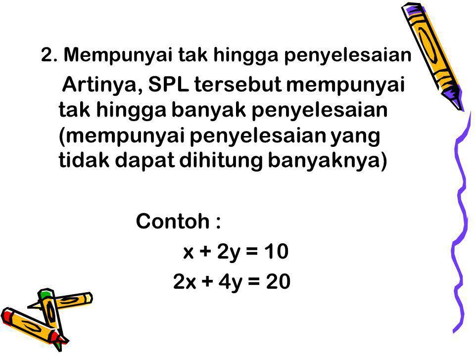 2. Mempunyai tak hingga penyelesaian Artinya, SPL tersebut mempunyai tak hingga banyak penyelesaian (mempunyai penyelesaian yang tidak dapat dihitung