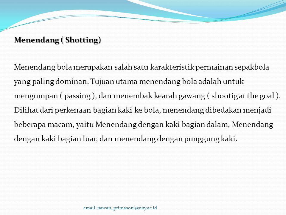 Menendang ( Shotting) Menendang bola merupakan salah satu karakteristik permainan sepakbola yang paling dominan. Tujuan utama menendang bola adalah un