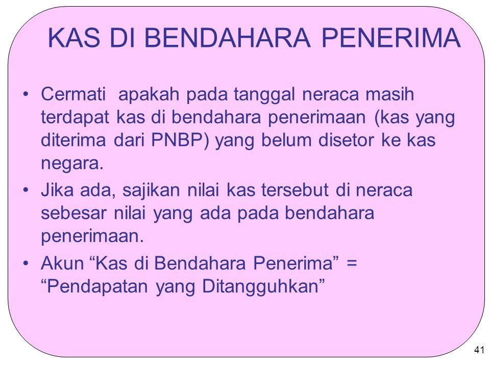 41 KAS DI BENDAHARA PENERIMA Cermati apakah pada tanggal neraca masih terdapat kas di bendahara penerimaan (kas yang diterima dari PNBP) yang belum di