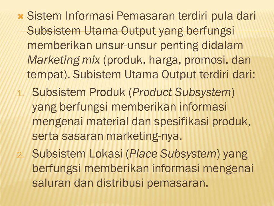  Sistem Informasi Pemasaran terdiri pula dari Subsistem Utama Output yang berfungsi memberikan unsur-unsur penting didalam Marketing mix (produk, har