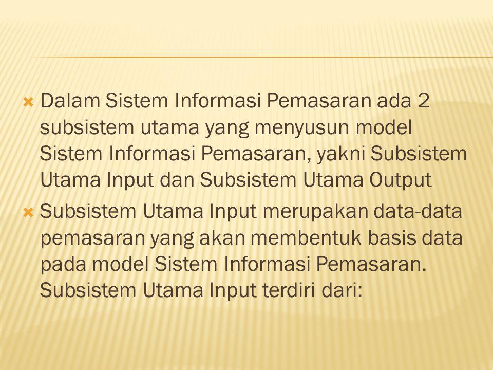  Dalam Sistem Informasi Pemasaran ada 2 subsistem utama yang menyusun model Sistem Informasi Pemasaran, yakni Subsistem Utama Input dan Subsistem Uta