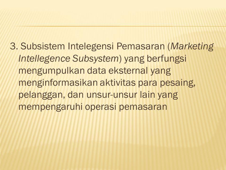 3. Subsistem Intelegensi Pemasaran (Marketing Intellegence Subsystem) yang berfungsi mengumpulkan data eksternal yang menginformasikan aktivitas para