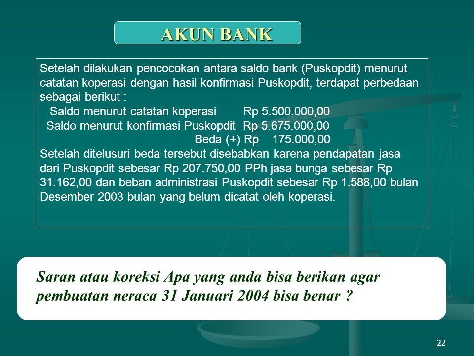 22 AKUN BANK Saran atau koreksi Apa yang anda bisa berikan agar pembuatan neraca 31 Januari 2004 bisa benar ? Setelah dilakukan pencocokan antara sald