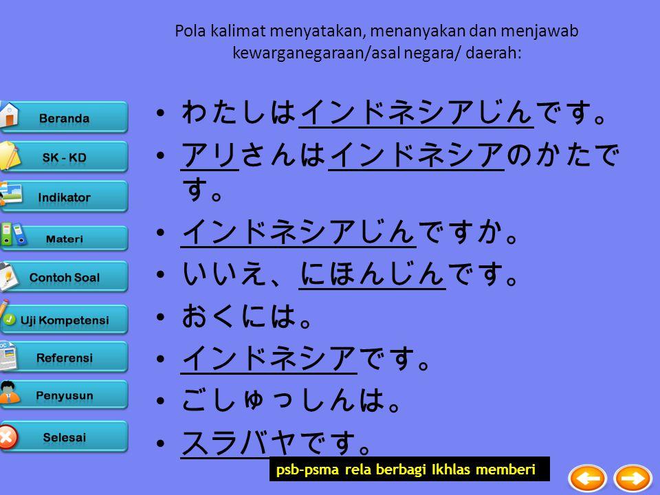 psb-psma rela berbagi Ikhlas memberi Pola kalimat menyatakan, menanyakan dan menjawab kewarganegaraan/asal negara/ daerah: わたしはインドネシアじんです。 アリさんはインドネシアのかたで す。 インドネシアじんですか。 いいえ、にほんじんです。 おくには。 インドネシアです。 ごしゅっしんは。 スラバヤです。