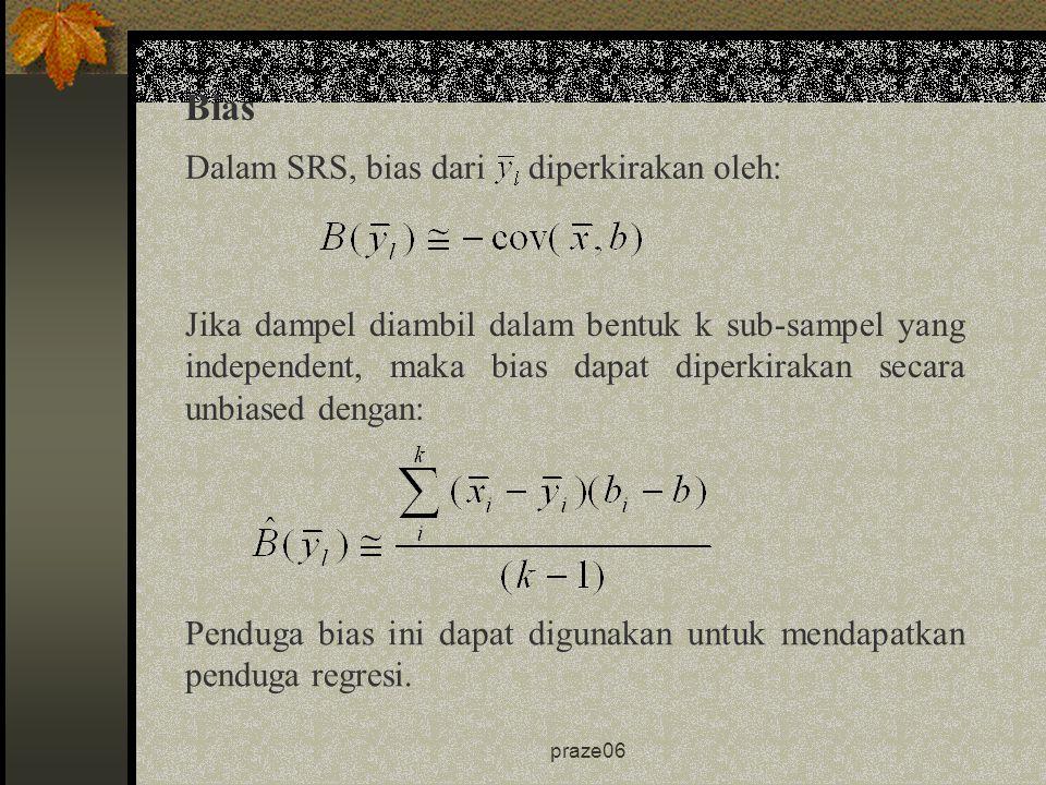 praze06 Bias Dalam SRS, bias dari diperkirakan oleh: Jika dampel diambil dalam bentuk k sub-sampel yang independent, maka bias dapat diperkirakan secara unbiased dengan: Penduga bias ini dapat digunakan untuk mendapatkan penduga regresi.