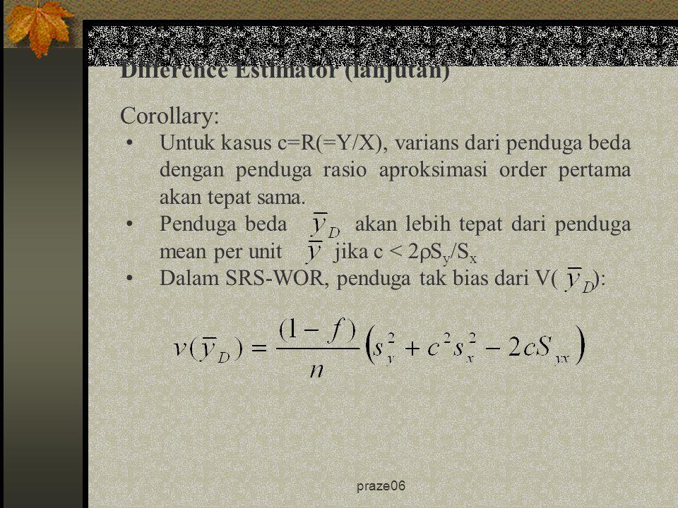 praze06 Corollary: Difference Estimator (lanjutan) Untuk kasus c=R(=Y/X), varians dari penduga beda dengan penduga rasio aproksimasi order pertama akan tepat sama.