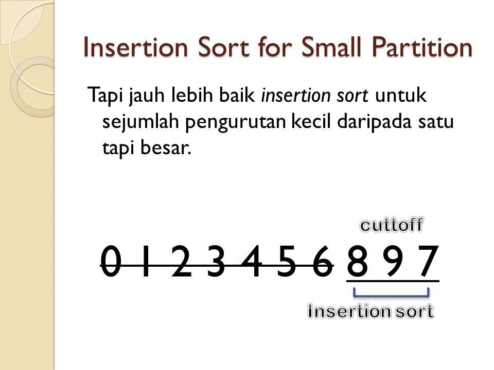 Insertion Sort for Small Partition Tapi jauh lebih baik insertion sort untuk sejumlah pengurutan kecil daripada satu tapi besar.
