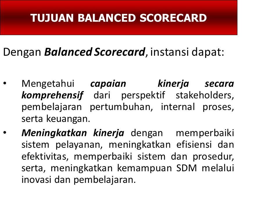Dengan Balanced Scorecard, instansi dapat: Mengetahui capaian kinerja secara komprehensif dari perspektif stakeholders, pembelajaran pertumbuhan, internal proses, serta keuangan.