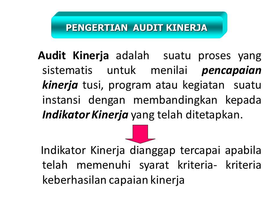 Audit Kinerja adalah suatu proses yang sistematis untuk menilai pencapaian kinerja tusi, program atau kegiatan suatu instansi dengan membandingkan kepada Indikator Kinerja yang telah ditetapkan.