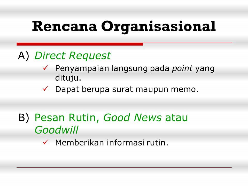 Rencana Organisasional A) Direct Request Penyampaian langsung pada point yang dituju. Dapat berupa surat maupun memo. B)Pesan Rutin, Good News atau Go