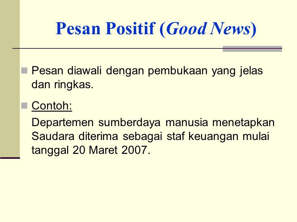 Pesan Positif (Good News) Pesan diawali dengan pembukaan yang jelas dan ringkas. Contoh: Departemen sumberdaya manusia menetapkan Saudara diterima seb