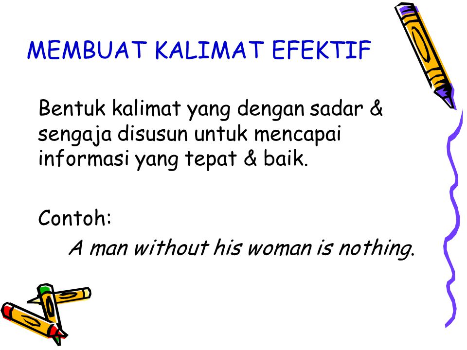 MEMBUAT KALIMAT EFEKTIF Bentuk kalimat yang dengan sadar & sengaja disusun untuk mencapai informasi yang tepat & baik. Contoh: A man without his woman