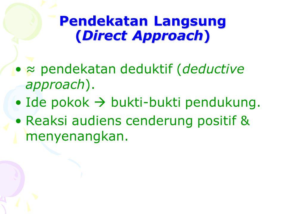 Pendekatan Langsung (Direct Approach) ≈ pendekatan deduktif (deductive approach). Ide pokok  bukti-bukti pendukung. Reaksi audiens cenderung positif