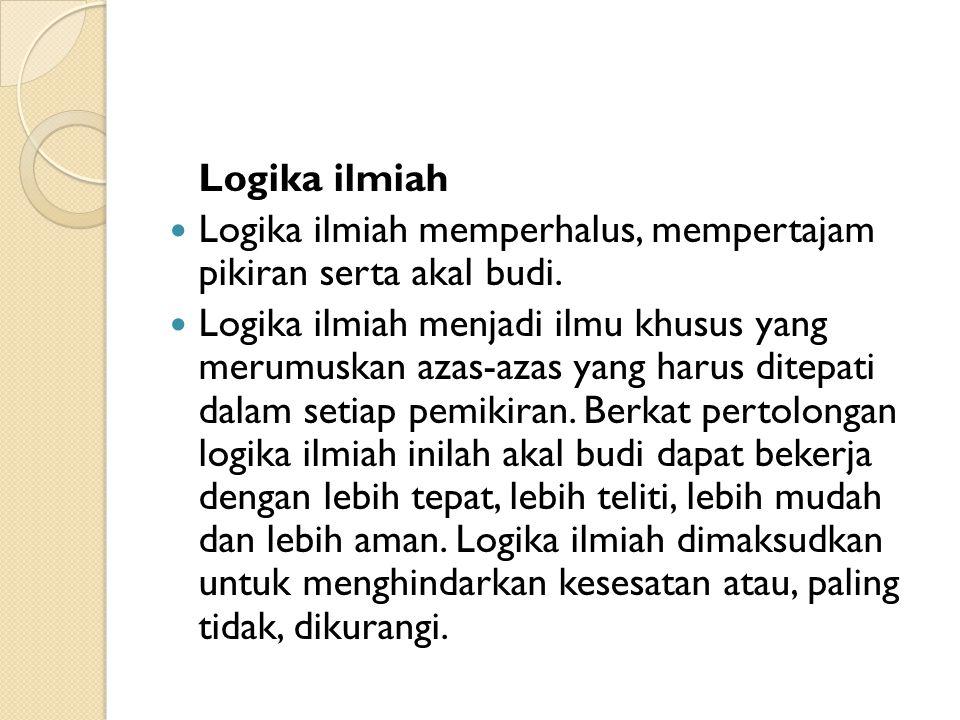 Logika ilmiah Logika ilmiah memperhalus, mempertajam pikiran serta akal budi.