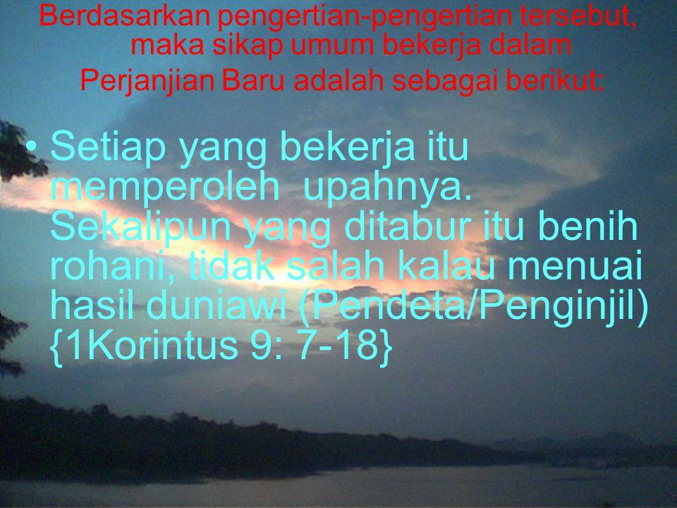 Berdasarkan pengertian-pengertian tersebut, maka sikap umum bekerja dalam Perjanjian Baru adalah sebagai berikut: Setiap yang bekerja itu memperoleh upahnya.