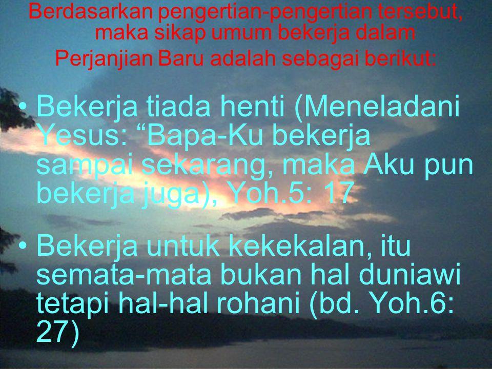 Berdasarkan pengertian-pengertian tersebut, maka sikap umum bekerja dalam Perjanjian Baru adalah sebagai berikut: Bekerja tiada henti (Meneladani Yesus: Bapa-Ku bekerja sampai sekarang, maka Aku pun bekerja juga), Yoh.5: 17 Bekerja untuk kekekalan, itu semata-mata bukan hal duniawi tetapi hal-hal rohani (bd.