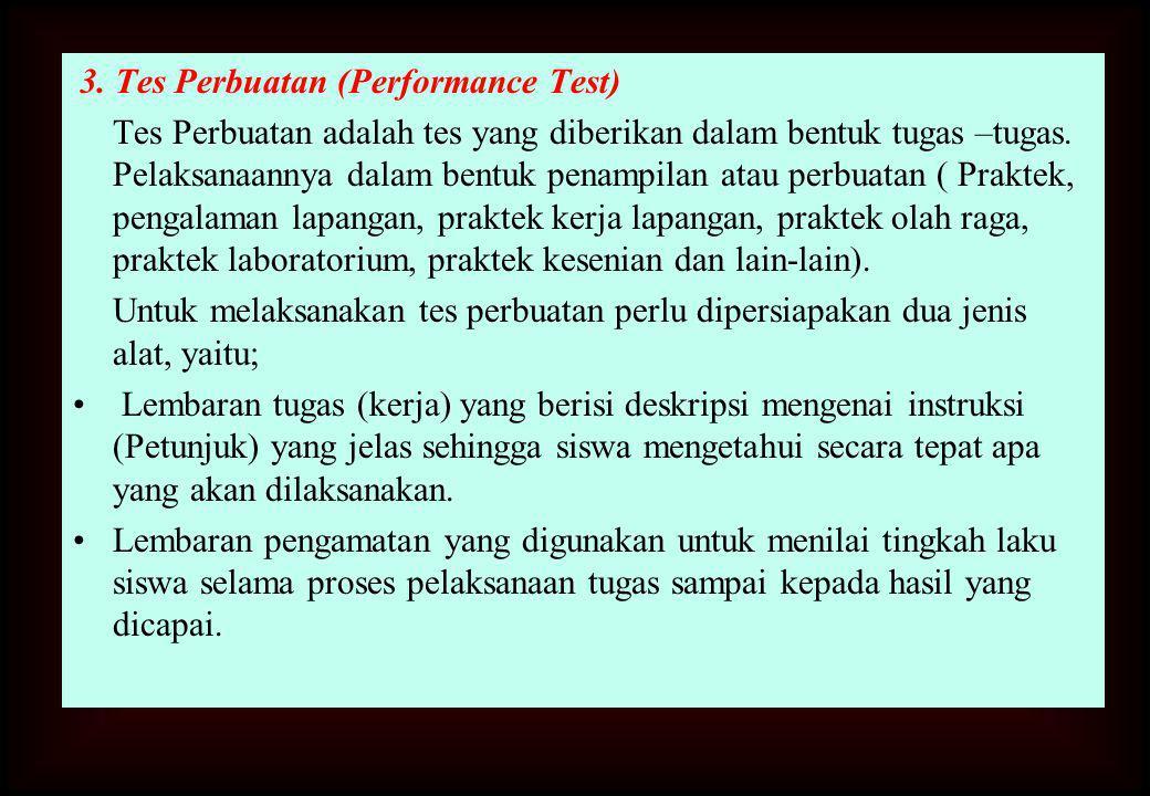 3. Tes Perbuatan (Performance Test) Tes Perbuatan adalah tes yang diberikan dalam bentuk tugas –tugas. Pelaksanaannya dalam bentuk penampilan atau per