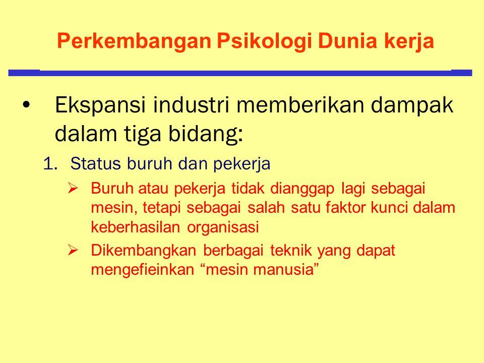 Perkembangan Psikologi Dunia kerja Awal Penelitian Dalam Dunia Industri  Fredrick Winslow Taylor (Abad 20) Meletakkan orang yang tepat atas pekerjaan dengan alat dan perlengkapan yang tepat Mempunyai metoda yang terstandarisasi dalam melakukan pekerjaan Menyediakan insentif bagi para pekerja