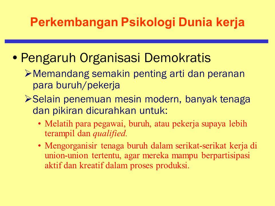 Perkembangan Psikologi Dunia kerja Ekspansi dari organisasi industri yang demokratis  Pemenuhan kebutuhan manusia pada umumnya  Pemberian kesejahter
