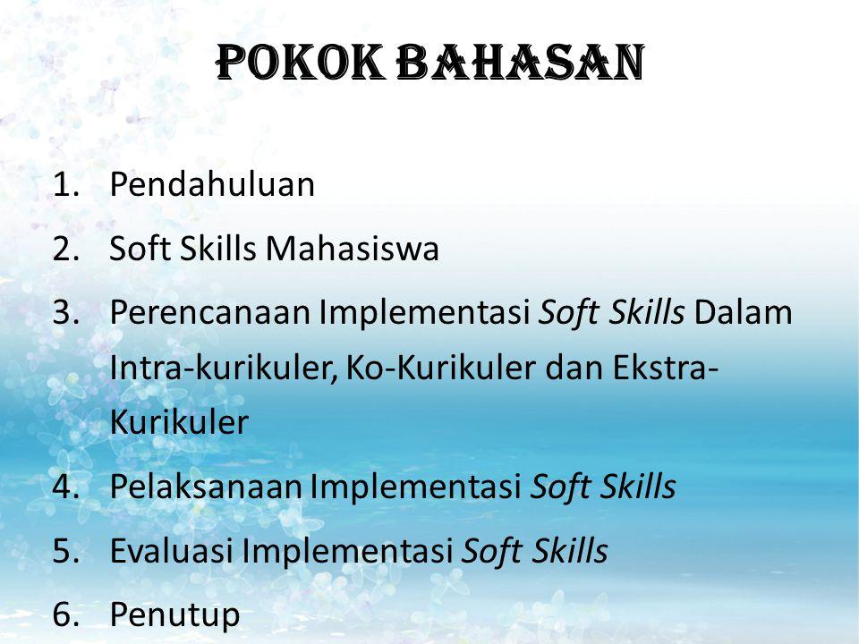 POKOK BAHASAN 1.Pendahuluan 2.Soft Skills Mahasiswa 3.Perencanaan Implementasi Soft Skills Dalam Intra-kurikuler, Ko-Kurikuler dan Ekstra- Kurikuler 4.Pelaksanaan Implementasi Soft Skills 5.Evaluasi Implementasi Soft Skills 6.Penutup