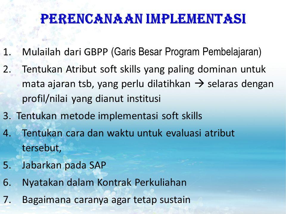 PERENCANAAN IMPLEMENTASI 1.Mulailah dari GBPP (Garis Besar Program Pembelajaran) 2.Tentukan Atribut soft skills yang paling dominan untuk mata ajaran tsb, yang perlu dilatihkan  selaras dengan profil/nilai yang dianut institusi 3.