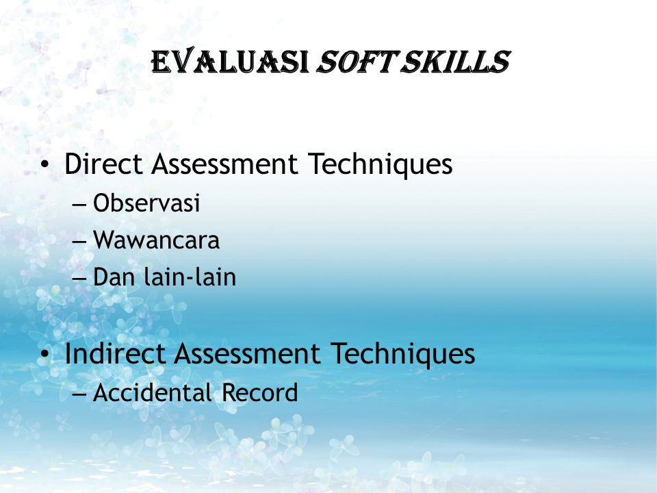 EVALUASI SOfT SKILLS Direct Assessment Techniques – Observasi – Wawancara – Dan lain-lain Indirect Assessment Techniques – Accidental Record