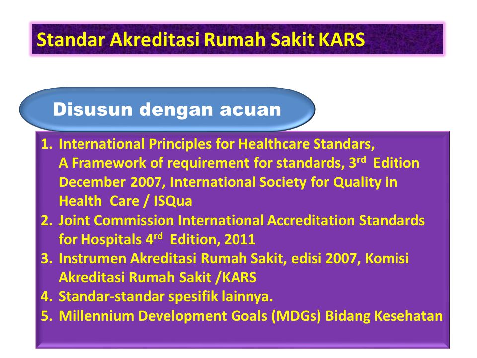 Standar Akreditasi Rumah Sakit KARS 1.International Principles for Healthcare Standars, A Framework of requirement for standards, 3 rd Edition Decembe
