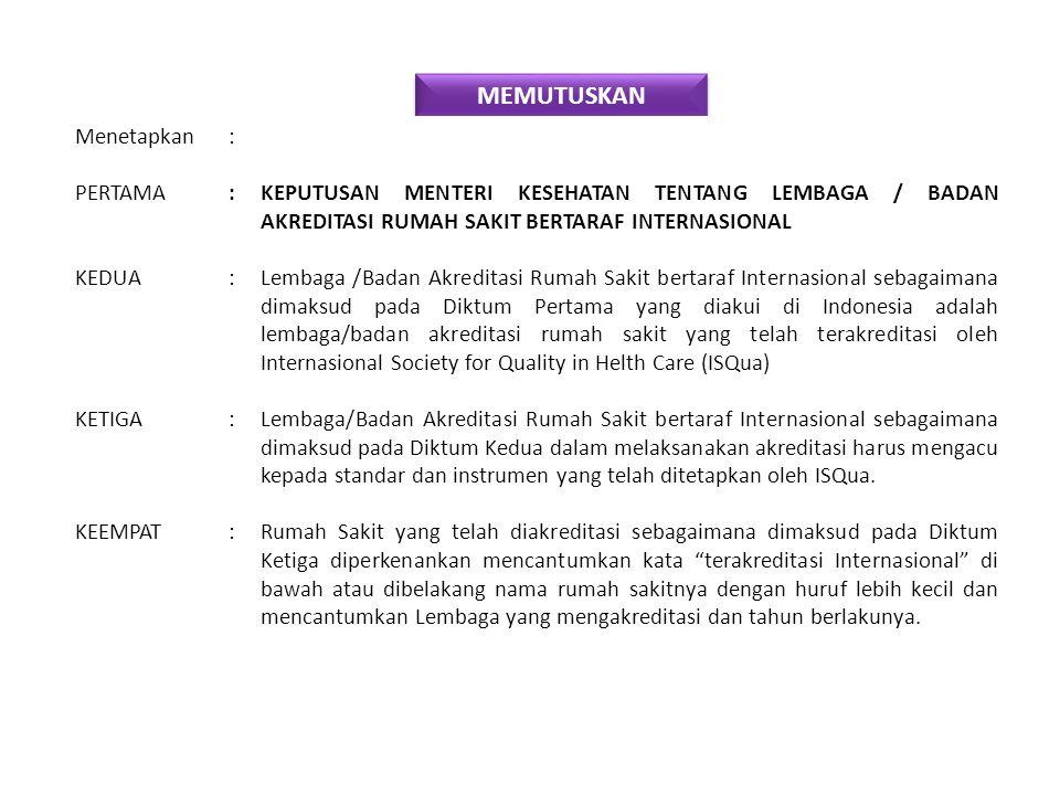 MEMUTUSKAN Menetapkan: PERTAMA :KEPUTUSAN MENTERI KESEHATAN TENTANG LEMBAGA / BADAN AKREDITASI RUMAH SAKIT BERTARAF INTERNASIONAL KEDUA :Lembaga /Badan Akreditasi Rumah Sakit bertaraf Internasional sebagaimana dimaksud pada Diktum Pertama yang diakui di Indonesia adalah lembaga/badan akreditasi rumah sakit yang telah terakreditasi oleh Internasional Society for Quality in Helth Care (ISQua) KETIGA :Lembaga/Badan Akreditasi Rumah Sakit bertaraf Internasional sebagaimana dimaksud pada Diktum Kedua dalam melaksanakan akreditasi harus mengacu kepada standar dan instrumen yang telah ditetapkan oleh ISQua.