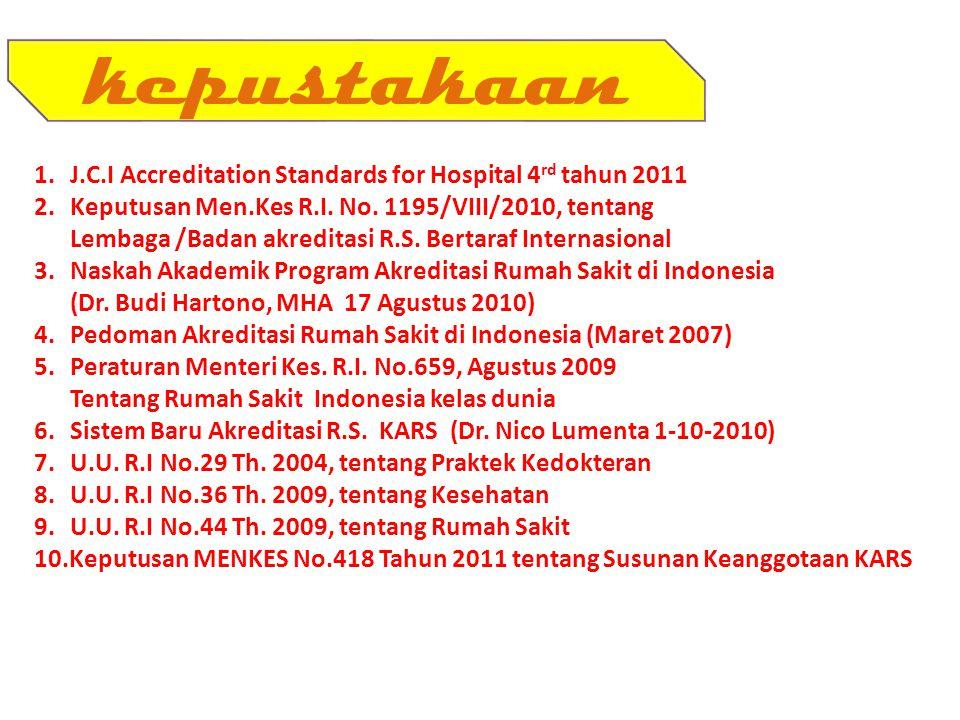 kepustakaan 1.J.C.I Accreditation Standards for Hospital 4 rd tahun 2011 2.Keputusan Men.Kes R.I. No. 1195/VIII/2010, tentang Lembaga /Badan akreditas