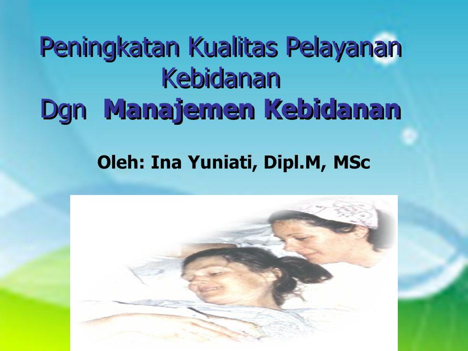 Peningkatan Kualitas Pelayanan Kebidanan Dgn Manajemen Kebidanan Oleh: Ina Yuniati, Dipl.M, MSc