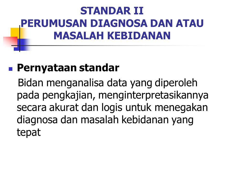 STANDAR II PERUMUSAN DIAGNOSA DAN ATAU MASALAH KEBIDANAN Pernyataan standar Bidan menganalisa data yang diperoleh pada pengkajian, menginterpretasikan