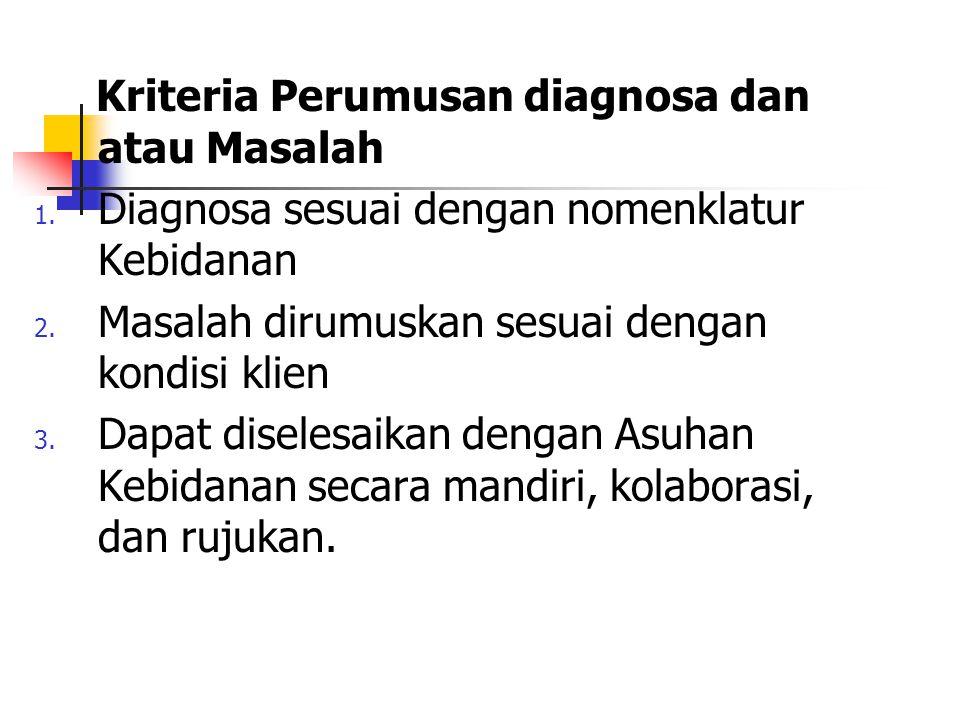 Kriteria Perumusan diagnosa dan atau Masalah 1. Diagnosa sesuai dengan nomenklatur Kebidanan 2. Masalah dirumuskan sesuai dengan kondisi klien 3. Dapa
