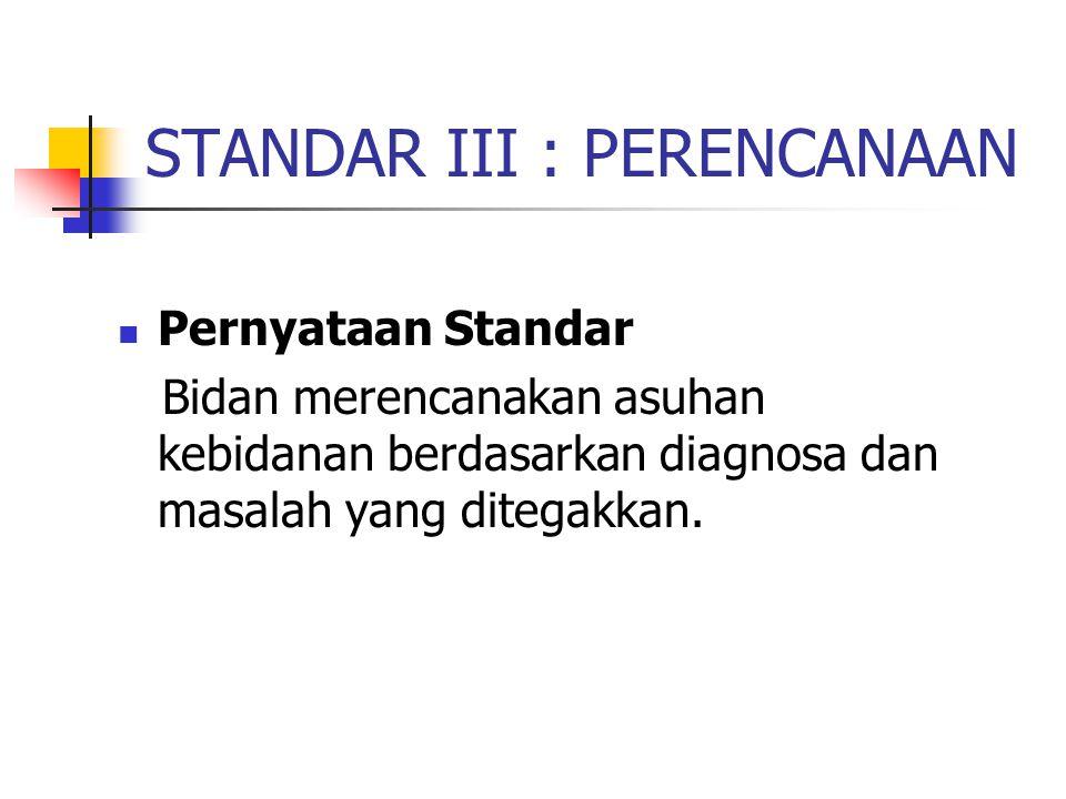 STANDAR III : PERENCANAAN Pernyataan Standar Bidan merencanakan asuhan kebidanan berdasarkan diagnosa dan masalah yang ditegakkan.