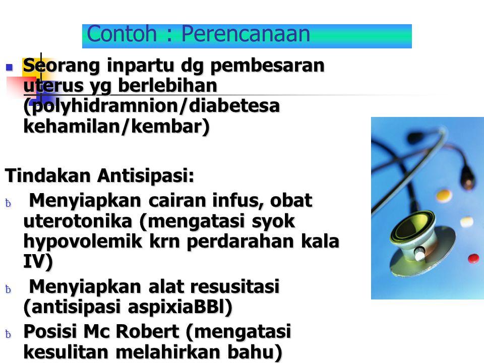 Contoh : Perencanaan Seorang inpartu dg pembesaran uterus yg berlebihan (polyhidramnion/diabetesa kehamilan/kembar) Seorang inpartu dg pembesaran uter
