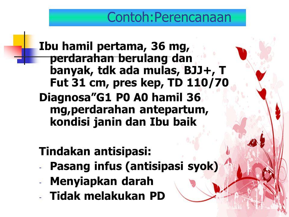 "Contoh:Perencanaan Ibu hamil pertama, 36 mg, perdarahan berulang dan banyak, tdk ada mulas, BJJ+, T Fut 31 cm, pres kep, TD 110/70 Diagnosa""G1 P0 A0 h"
