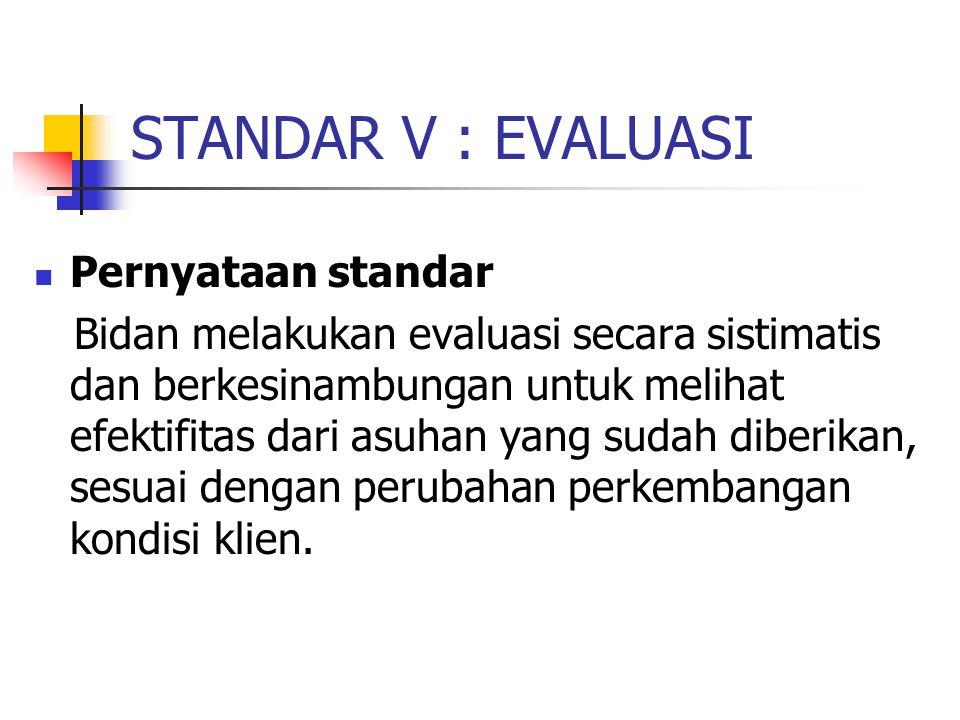 STANDAR V : EVALUASI Pernyataan standar Bidan melakukan evaluasi secara sistimatis dan berkesinambungan untuk melihat efektifitas dari asuhan yang sud